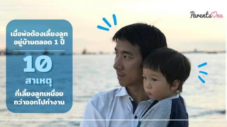เมื่อพ่อต้องเลี้ยงลูกอยู่บ้านตลอด 1 ปี : 10 เหตุผลที่เลี้ยงลูกเหนื่อยกว่าออกไปทำงาน