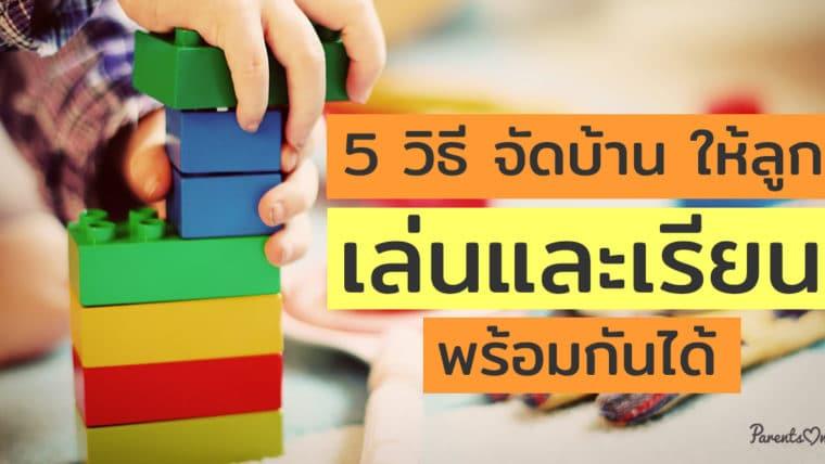 5 วิธี จัดบ้าน ให้ลูกเล่นและเรียนพร้อมกันได้
