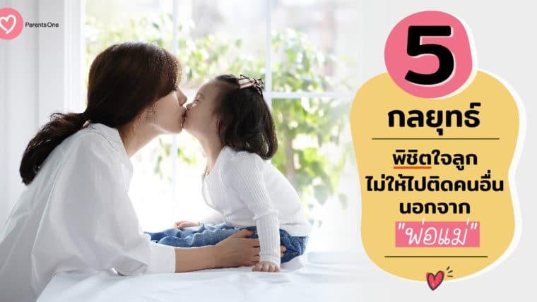 5 กลยุทธ์พิชิตใจลูก ไม่ให้ไปติดคนอื่นนอกจากพ่อแม่