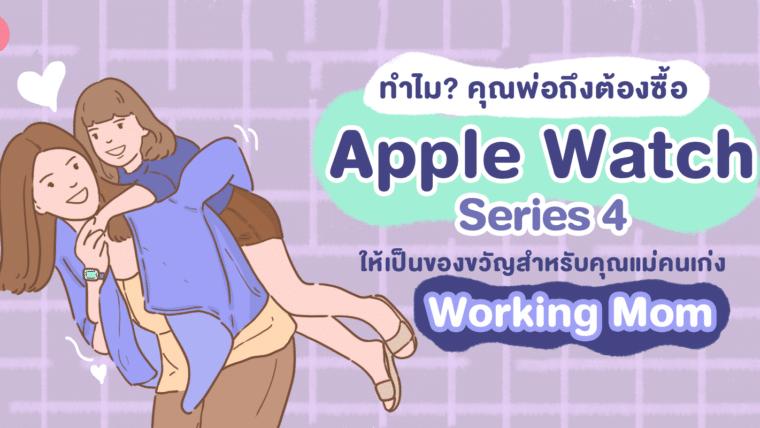 ทำไม? คุณพ่อถึงต้องซื้อ Apple Watch series 4 ให้เป็นของขวัญสำหรับคุณแม่คนเก่ง Working mom
