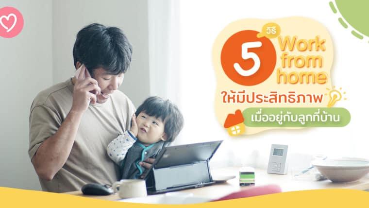 5 วิธี Work from home ให้มีประสิทธิภาพ เมื่ออยู่กับลูกที่บ้าน