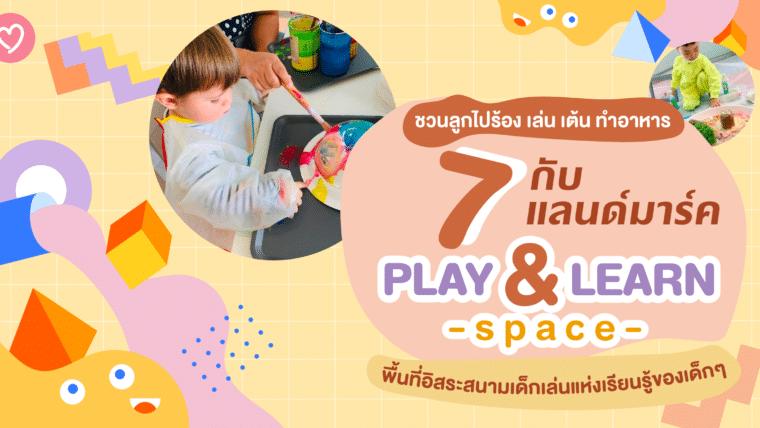 ชวนลูกไปร้อง เล่น เต้น ทำอาหาร กับ 7 แลนด์มาร์ค PLAY & LEARN Space พื้นที่อิสระสนามเด็กเล่นแห่งเรียนรู้ของเด็กๆ